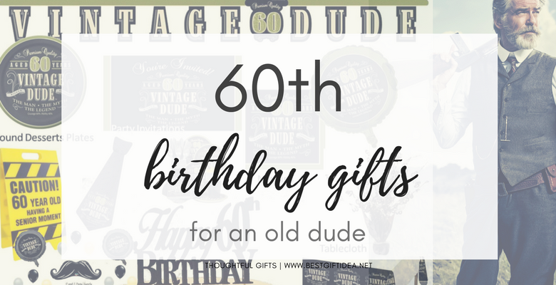 60th Birthday Gift Ideas For An Old Dude